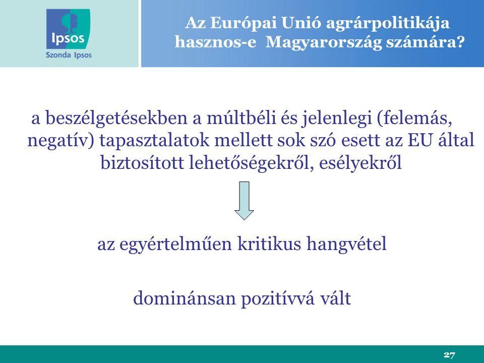 27 a beszélgetésekben a múltbéli és jelenlegi (felemás, negatív) tapasztalatok mellett sok szó esett az EU által biztosított lehetőségekről, esélyekről az egyértelműen kritikus hangvétel dominánsan pozitívvá vált Az Európai Unió agrárpolitikája hasznos-e Magyarország számára