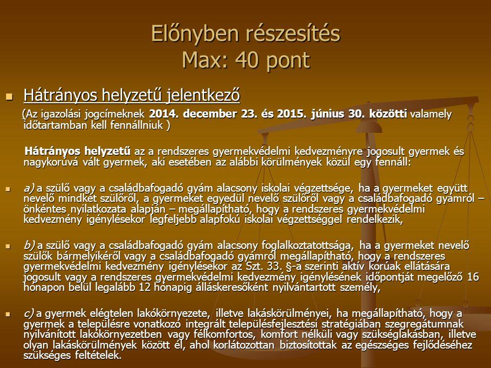 Előnyben részesítés Max: 40 pont Hátrányos helyzetű jelentkező Hátrányos helyzetű jelentkező (Az igazolási jogcímeknek 2014.