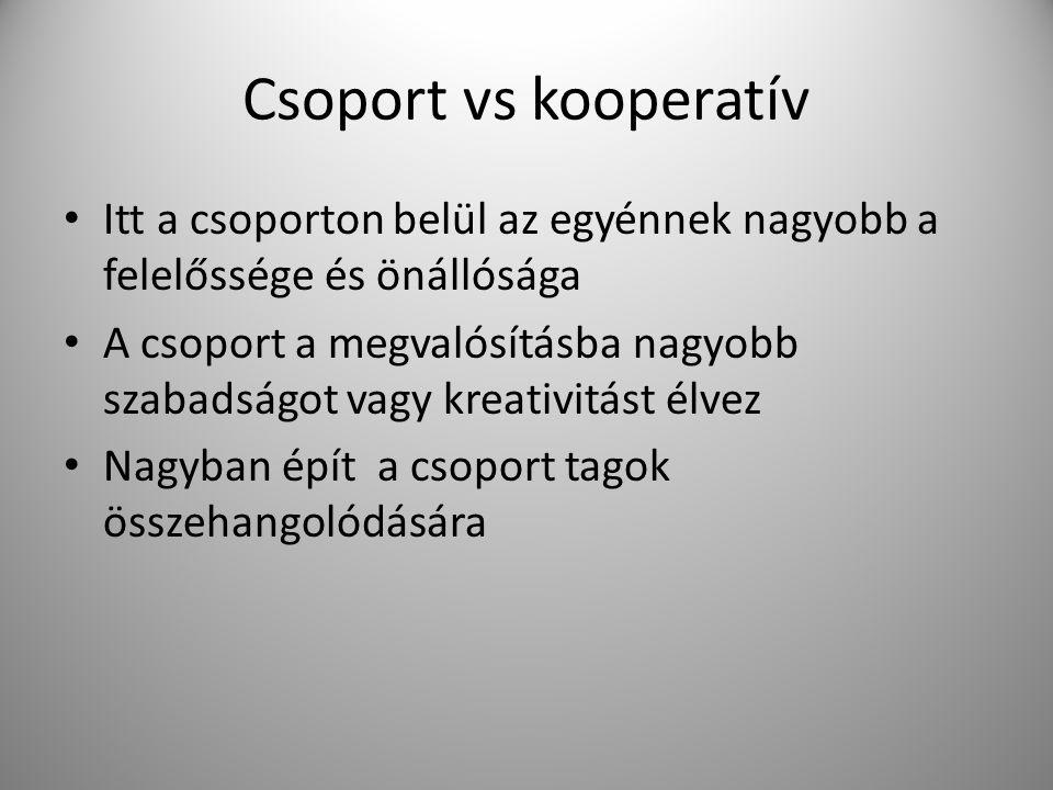 Csoport vs kooperatív Itt a csoporton belül az egyénnek nagyobb a felelőssége és önállósága A csoport a megvalósításba nagyobb szabadságot vagy kreati