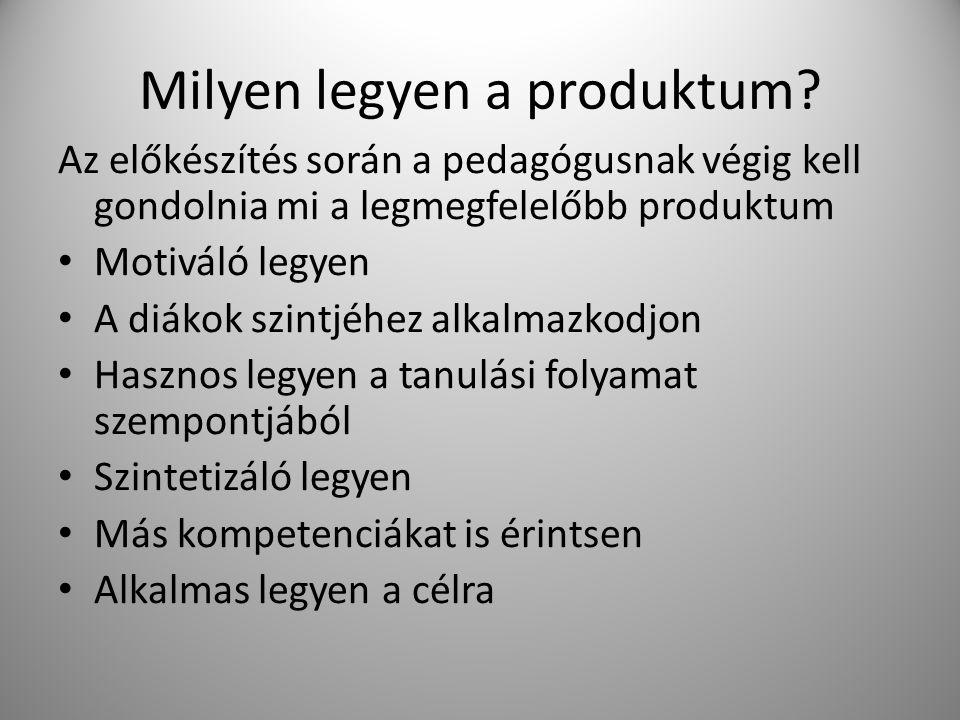 Milyen legyen a produktum? Az előkészítés során a pedagógusnak végig kell gondolnia mi a legmegfelelőbb produktum Motiváló legyen A diákok szintjéhez
