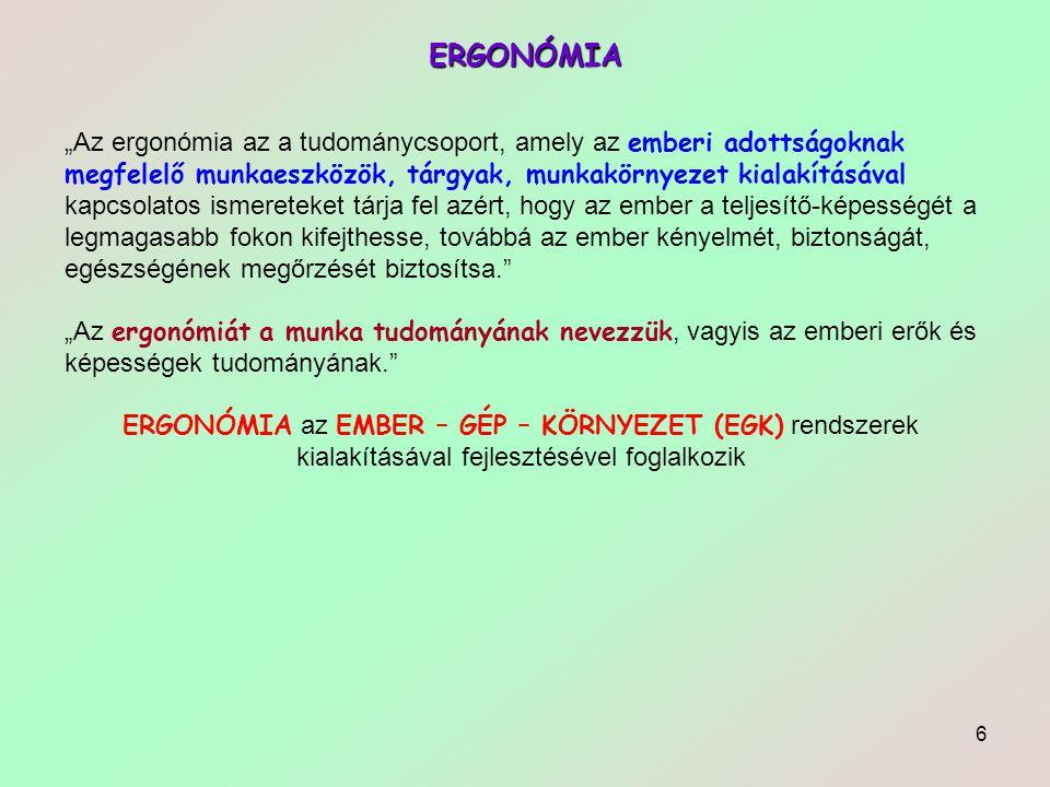 """6 ERGONÓMIA """"Az ergonómia az a tudománycsoport, amely az emberi adottságoknak megfelelő munkaeszközök, tárgyak, munkakörnyezet kialakításával kapcsolatos ismereteket tárja fel azért, hogy az ember a teljesítő-képességét a legmagasabb fokon kifejthesse, továbbá az ember kényelmét, biztonságát, egészségének megőrzését biztosítsa. """"Az ergonómiát a munka tudományának nevezzük, vagyis az emberi erők és képességek tudományának. ERGONÓMIA az EMBER – GÉP – KÖRNYEZET (EGK) rendszerek kialakításával fejlesztésével foglalkozik"""