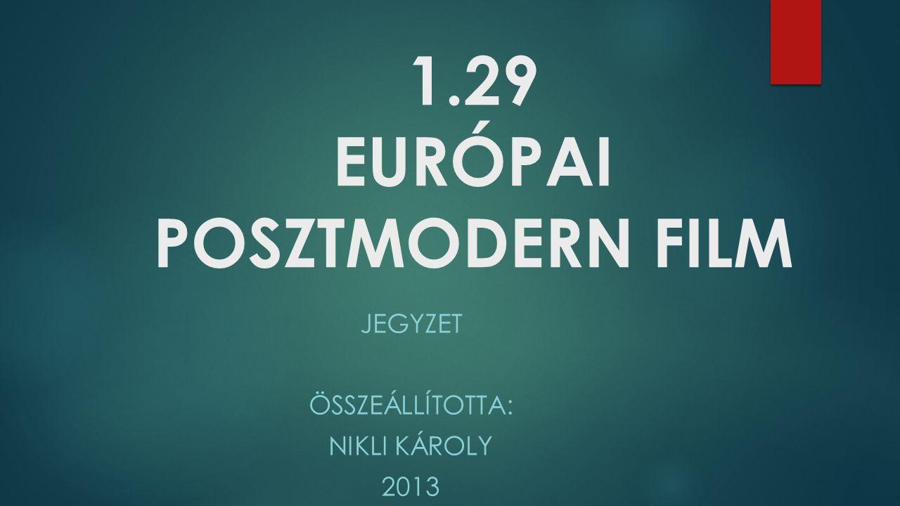 1.29 EURÓPAI POSZTMODERN FILM JEGYZET ÖSSZEÁLLÍTOTTA: NIKLI KÁROLY 2013