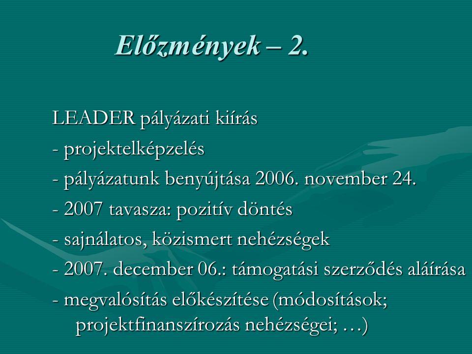 Előzmények – 2. LEADER pályázati kiírás - projektelképzelés - pályázatunk benyújtása 2006. november 24. - 2007 tavasza: pozitív döntés - sajnálatos, k