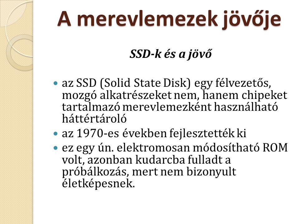 A merevlemezek jövője SSD-k és a jövő az SSD (Solid State Disk) egy félvezetős, mozgó alkatrészeket nem, hanem chipeket tartalmazó merevlemezként hasz