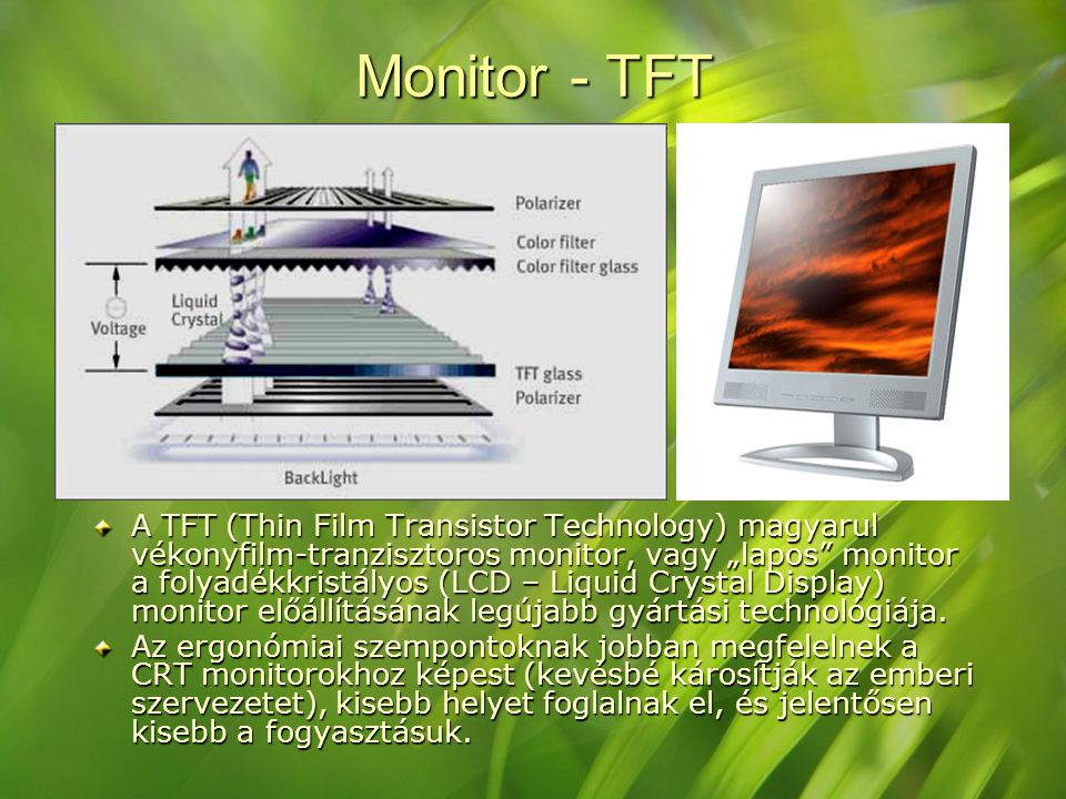 "Monitor - TFT A TFT (Thin Film Transistor Technology) magyarul vékonyfilm-tranzisztoros monitor, vagy ""lapos"" monitor a folyadékkristályos (LCD – Liqu"