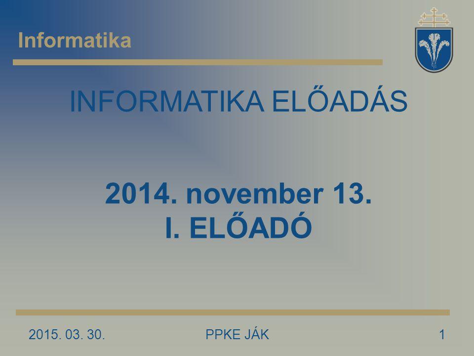 2015. 03. 30.PPKE JÁK1 Informatika INFORMATIKA ELŐADÁS 2014. november 13. I. ELŐADÓ