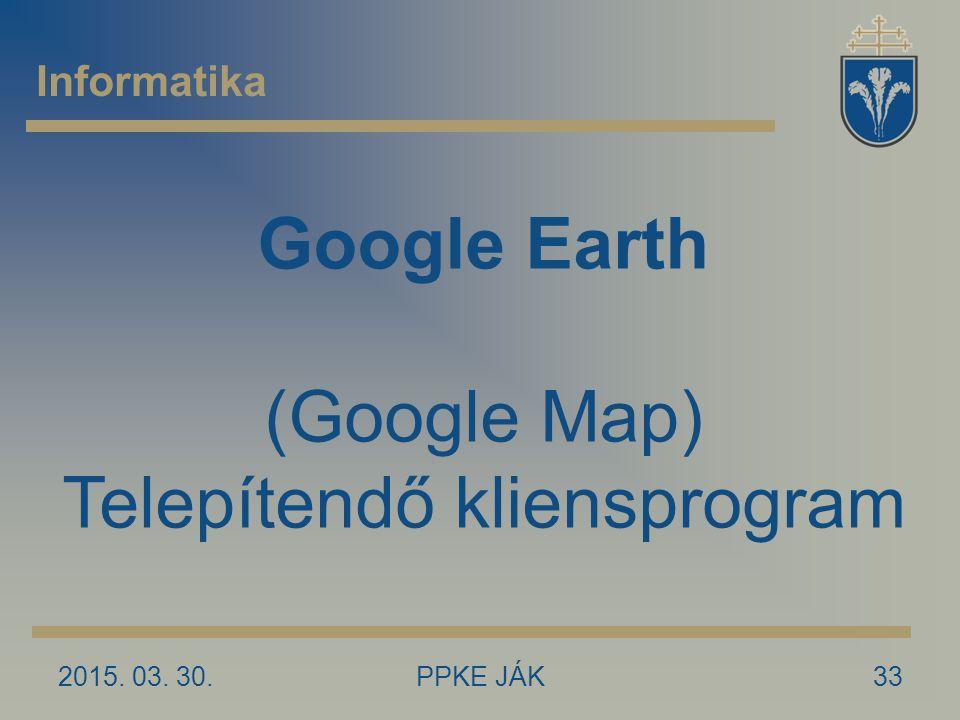 2015. 03. 30.PPKE JÁK33 Informatika Google Earth (Google Map) Telepítendő kliensprogram