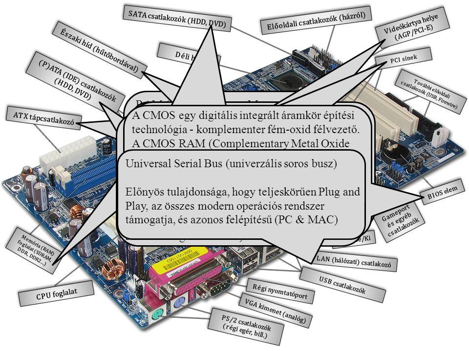 Északi híd (hűtőbordával) Déli híd SATA csatlakozók (HDD, DVD) Előoldali csatlakozók (házról) Videókártya helye (AGP/PCI-E) Videókártya helye (AGP/PCI-E) PCI sínek További előoldali csatlakozók (USB, Firewire) További előoldali csatlakozók (USB, Firewire) BIOS elem Gameport és egyéb csatlakozók Hang Be/Ki LAN (hálózati) csatlakozó USB csatlakozók Régi nyomtatóport VGA kimenet (analóg) PS/2 csatlakozók (régi egér, bill.) Memória (RAM) foglalat (SDRAM, DDR, DDR2…) Memória (RAM) foglalat (SDRAM, DDR, DDR2…) (P)ATA (IDE) csatlakozók (HDD, DVD) (P)ATA (IDE) csatlakozók (HDD, DVD) ATX tápcsatlakozó CPU foglalat RAM (Random Access Memory) - tetszőleges hozzáférésű memória A RAM tárolja a CPU által végrehajtandó programokat és a feldolgozásra váró adatokat.