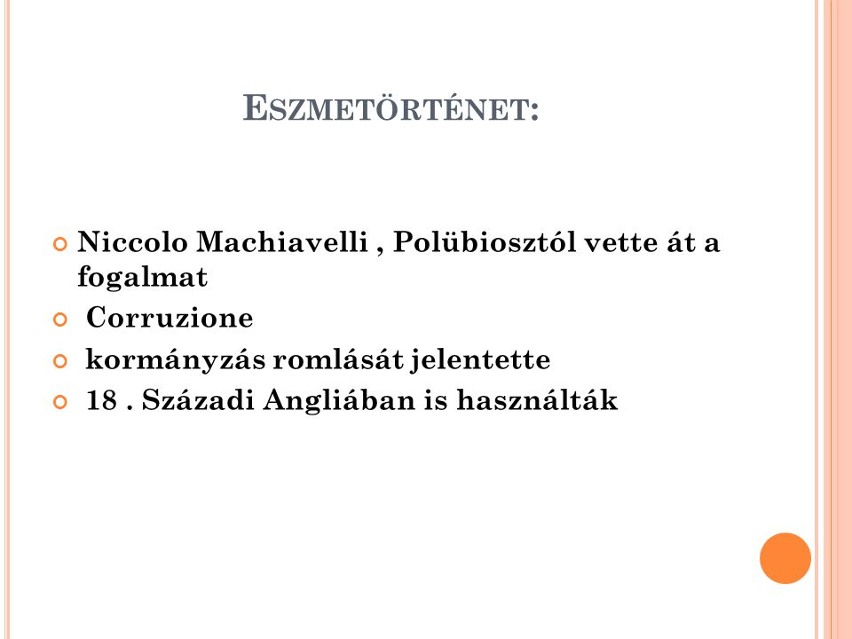 E SZMETÖRTÉNET : Niccolo Machiavelli, Polübiosztól vette át a fogalmat Corruzione kormányzás romlását jelentette 18.