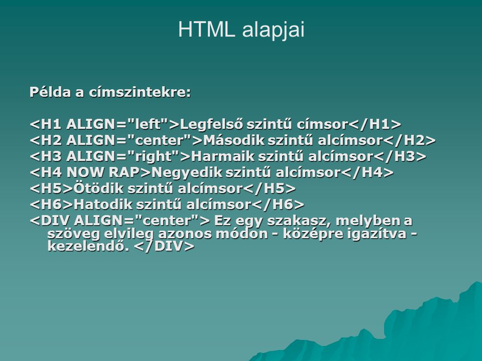 HTML alapjai Példa a címszintekre: Legfelső szintű címsor Legfelső szintű címsor Második szintű alcímsor Második szintű alcímsor Harmaik szintű alcímsor Harmaik szintű alcímsor Negyedik szintű alcímsor Negyedik szintű alcímsor Ötödik szintű alcímsor Ötödik szintű alcímsor Hatodik szintű alcímsor Hatodik szintű alcímsor Ez egy szakasz, melyben a szöveg elvileg azonos módon - középre igazítva - kezelendő.