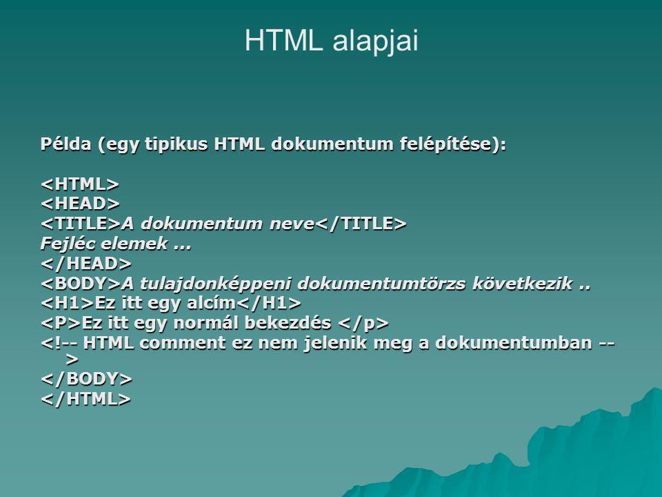 HTML alapjai Példa (egy tipikus HTML dokumentum felépítése): <HTML><HEAD> A dokumentum neve A dokumentum neve Fejléc elemek...