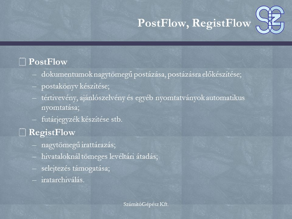 SzámítóGépész Kft. PostFlow, RegistFlow  PostFlow –dokumentumok nagytömegű postázása, postázásra előkészítése; –postakönyv készítése; –tértivevény, a