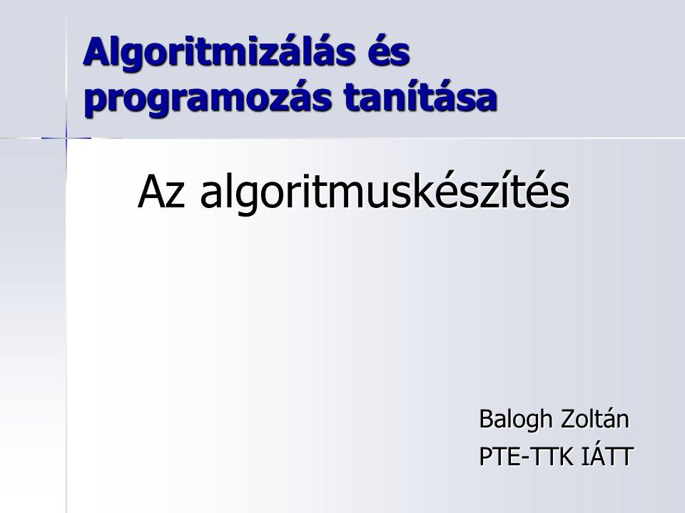 Algoritmizálás és programozás tanítása Balogh Zoltán PTE-TTK IÁTT Az algoritmuskészítés