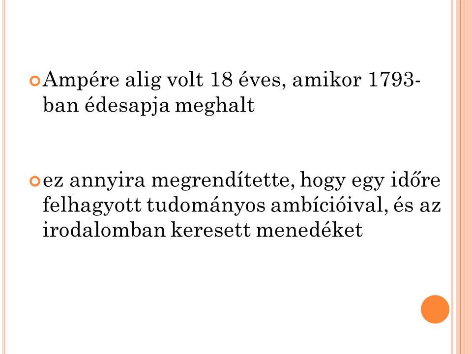 Ampére alig volt 18 éves, amikor 1793- ban édesapja meghalt ez annyira megrendítette, hogy egy időre felhagyott tudományos ambícióival, és az irodalomban keresett menedéket