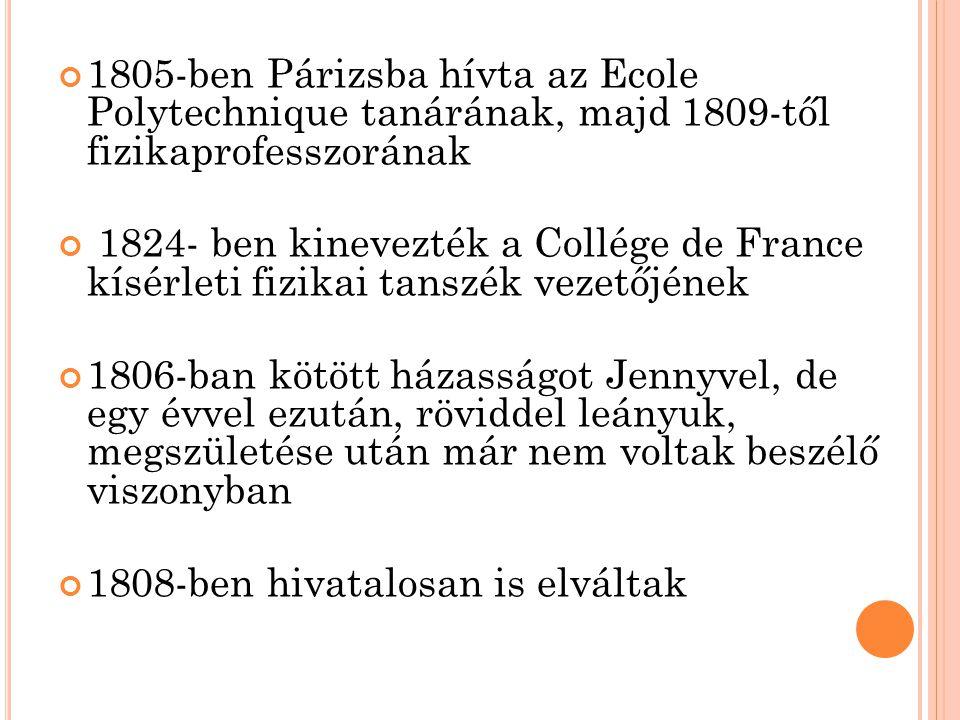 1805-ben Párizsba hívta az Ecole Polytechnique tanárának, majd 1809-től fizikaprofesszorának 1824- ben kinevezték a Collége de France kísérleti fizikai tanszék vezetőjének 1806-ban kötött házasságot Jennyvel, de egy évvel ezután, röviddel leányuk, megszületése után már nem voltak beszélő viszonyban 1808-ben hivatalosan is elváltak