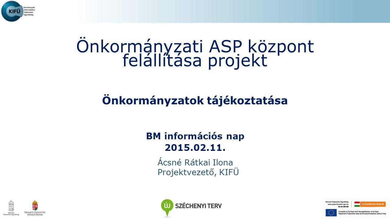 Önkormányzati ASP központ felállítása projekt Önkormányzatok tájékoztatása BM információs nap 2015.02.11. Ácsné Rátkai Ilona Projektvezető, KIFÜ