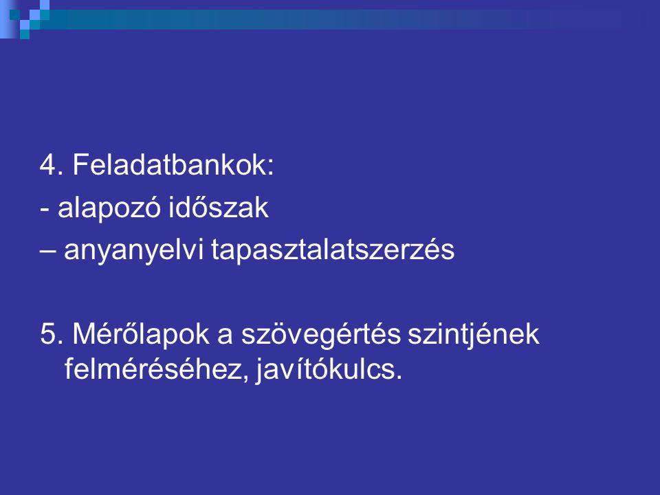 4. Feladatbankok: - alapozó időszak – anyanyelvi tapasztalatszerzés 5. Mérőlapok a szövegértés szintjének felméréséhez, javítókulcs.