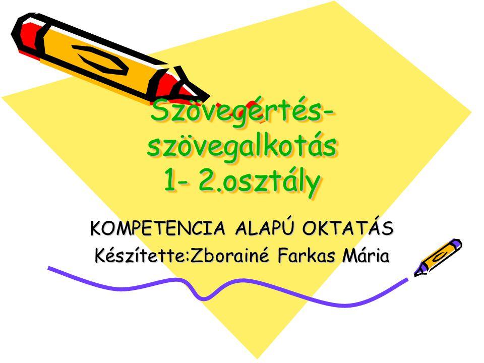 Szövegértés- szövegalkotás 1- 2.osztály KOMPETENCIA ALAPÚ OKTATÁS Készítette:Zborainé Farkas Mária