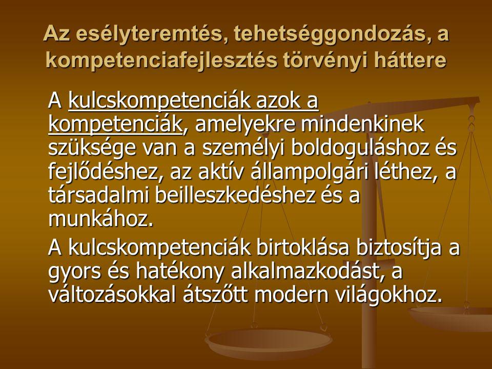 Az esélyteremtés, tehetséggondozás, a kompetenciafejlesztés törvényi háttere A kulcskompetenciák azok a kompetenciák, amelyekre mindenkinek szüksége van a személyi boldoguláshoz és fejlődéshez, az aktív állampolgári léthez, a társadalmi beilleszkedéshez és a munkához.