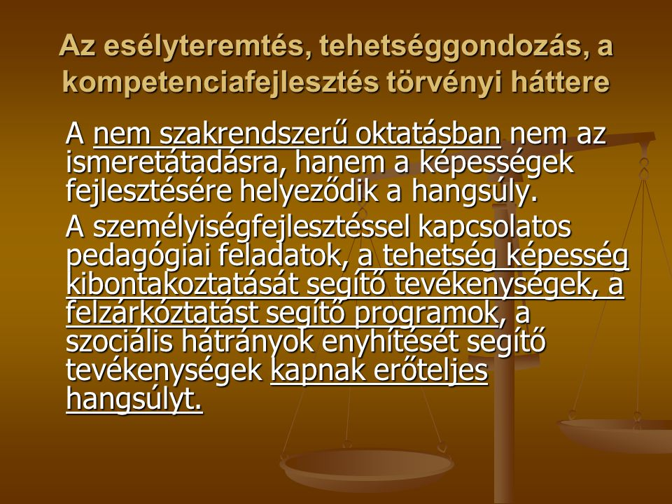 Az esélyteremtés, tehetséggondozás, a kompetenciafejlesztés törvényi háttere A nem szakrendszerű oktatásban nem az ismeretátadásra, hanem a képességek fejlesztésére helyeződik a hangsúly.