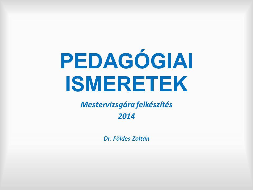 PEDAGÓGIAI ISMERETEK Mestervizsgára felkészítés 2014 Dr. Földes Zoltán