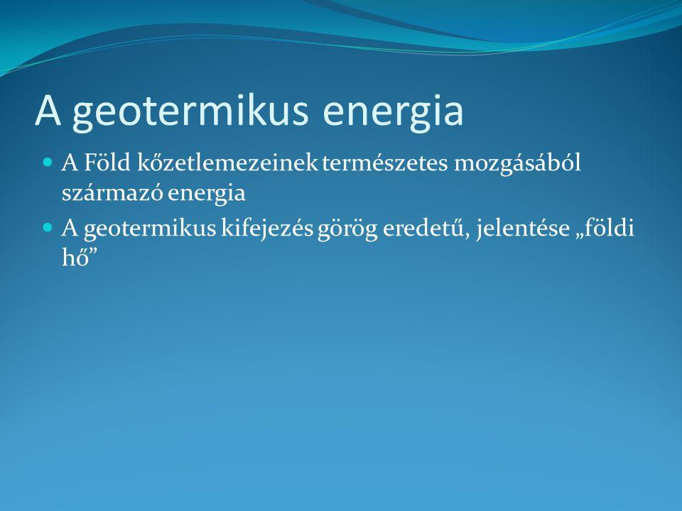 """A geotermikus energia A Föld kőzetlemezeinek természetes mozgásából származó energia A geotermikus kifejezés görög eredetű, jelentése """"földi hő"""""""