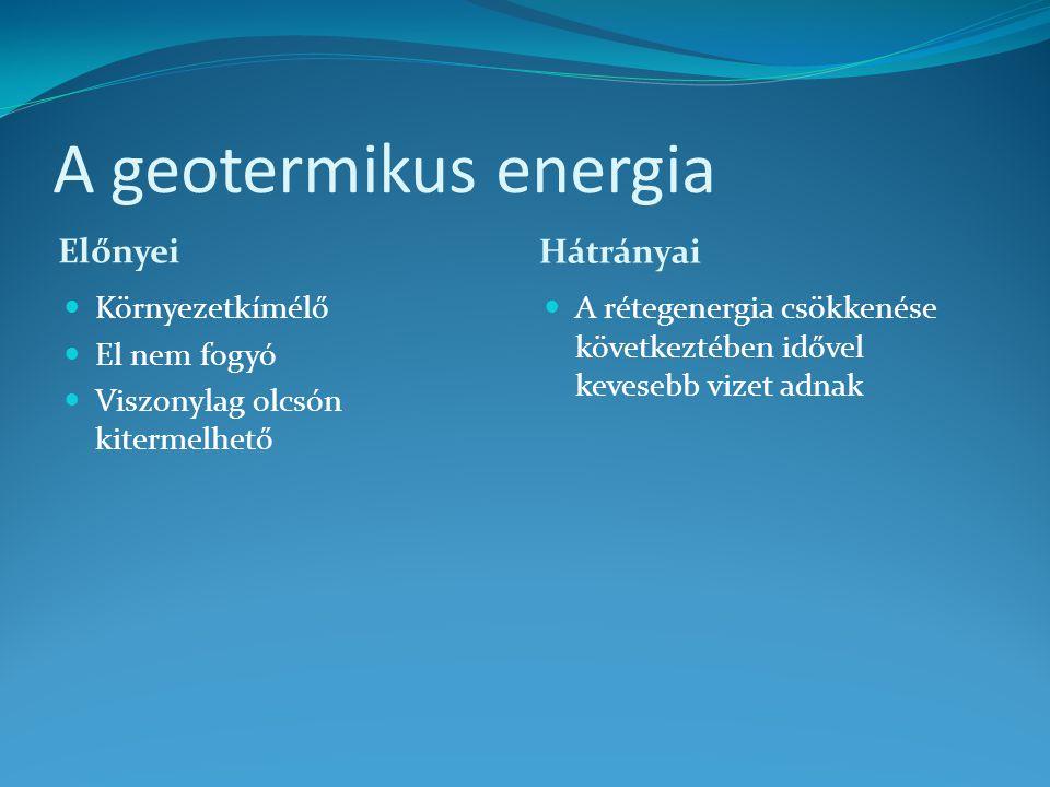 A geotermikus energia Előnyei Hátrányai Környezetkímélő El nem fogyó Viszonylag olcsón kitermelhető A rétegenergia csökkenése következtében idővel kev