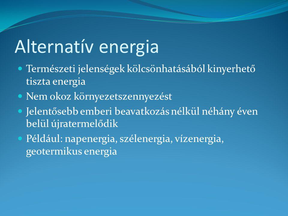Alternatív energia Természeti jelenségek kölcsönhatásából kinyerhető tiszta energia Nem okoz környezetszennyezést Jelentősebb emberi beavatkozás nélkü