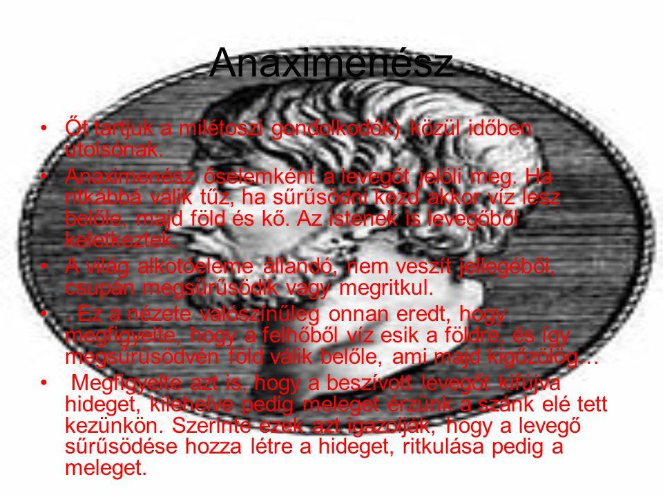 Anaximenész Őt tartjuk a milétoszi gondolkodók) közül időben utolsónak. Anaximenész őselemként a levegőt jelöli meg. Ha ritkábbá válik tűz, ha sűrűsöd