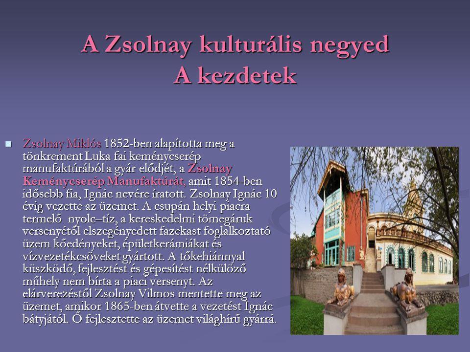 A Zsolnay kulturális negyed A kezdetek Zsolnay Miklós 1852-ben alapította meg a tönkrement Luka fai keménycserép manufaktúrából a gyár elődjét, a Zsol