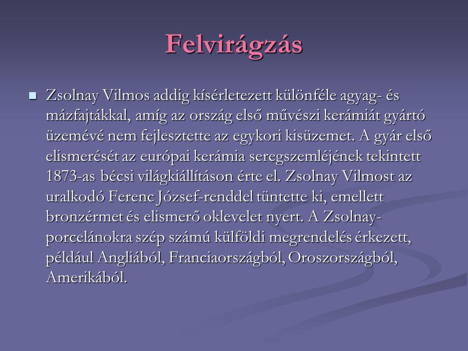 Felvirágzás Zsolnay Vilmos addig kísérletezett különféle agyag- és mázfajtákkal, amíg az ország első művészi kerámiát gyártó üzemévé nem fejlesztette