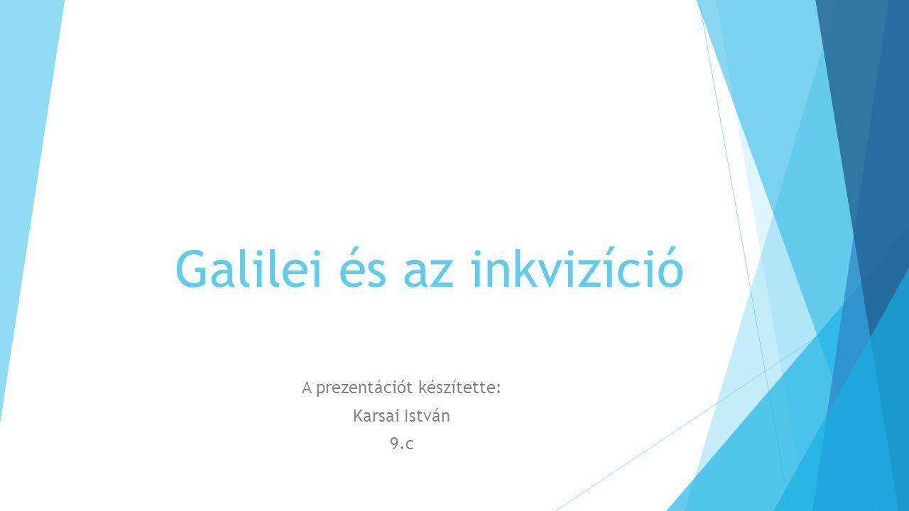 Galilei és az inkvizíció A prezentációt készítette: Karsai István 9.c