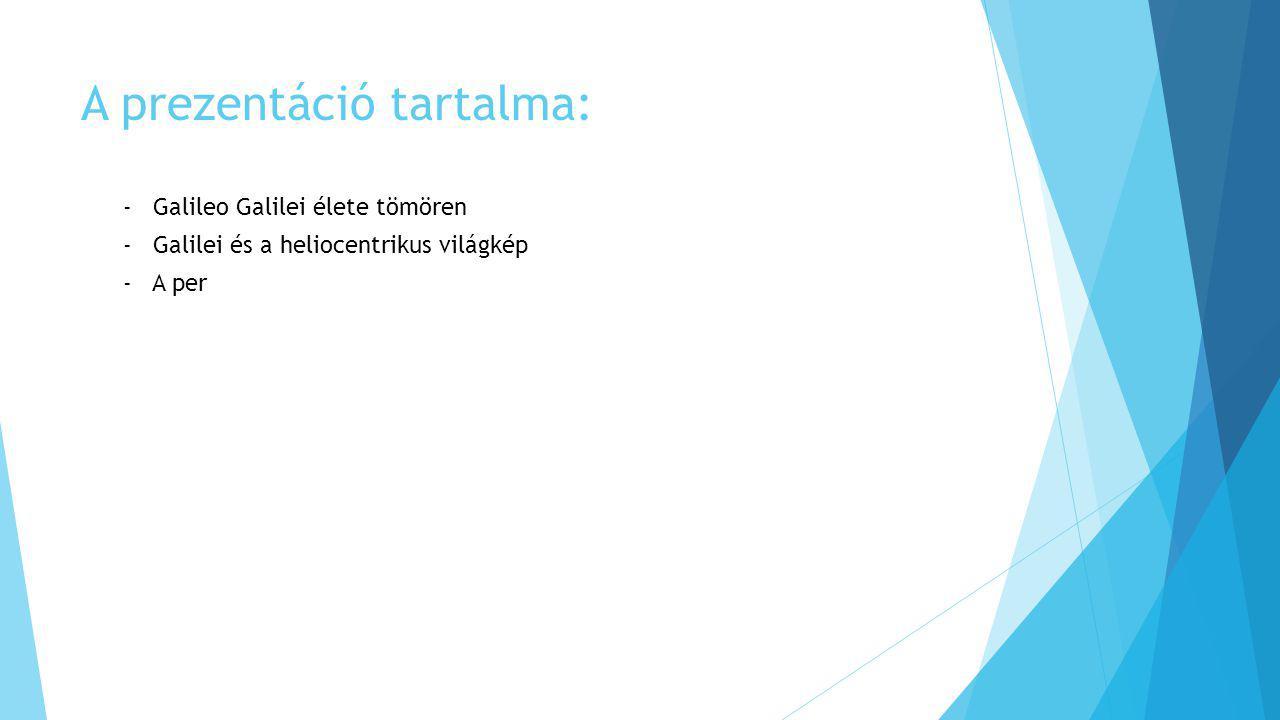 A prezentáció tartalma: - Galileo Galilei élete tömören - Galilei és a heliocentrikus világkép - A per