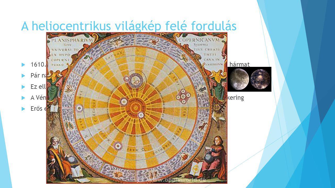 A heliocentrikus világkép felé fordulás  1610. január 7-én Galilei felfedezett a Jupiter négy nagy holdja közül hármat  Pár nappal később a Ganümédé