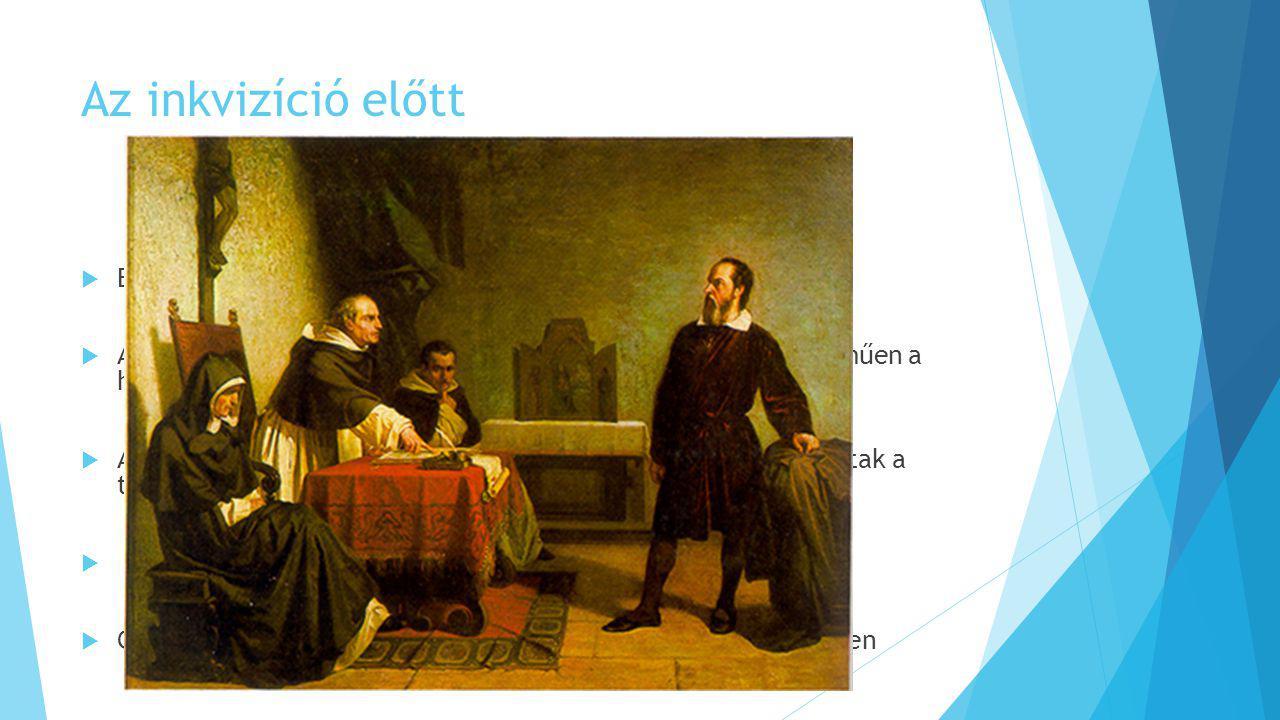 Az inkvizíció előtt  Egyesek eretnekséggel vádolták meg a nézetei miatt  A pápa arra kérte a tudóst, hogy ne foglaljon állást egyértelműen a heliocentrikus elmélet mellett  A pápa támogatásának elvesztése után egyre gyakoribbak voltak a támadások  A per tétje akár Galilei élete is lehetett volna  Galilei befolyásos barátai igyekeztek közbenjárni az érdekében