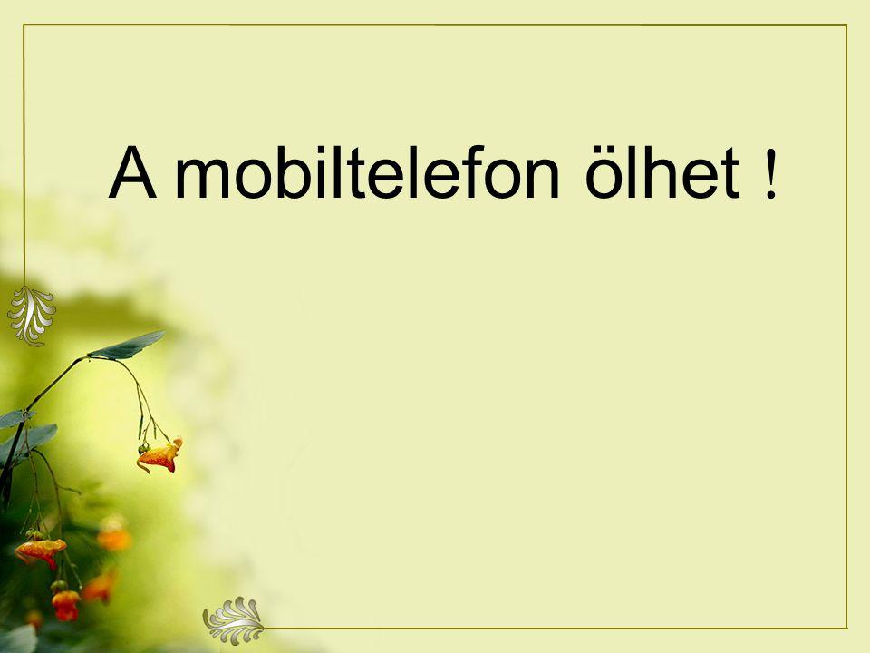 A mobiltelefon ölhet !