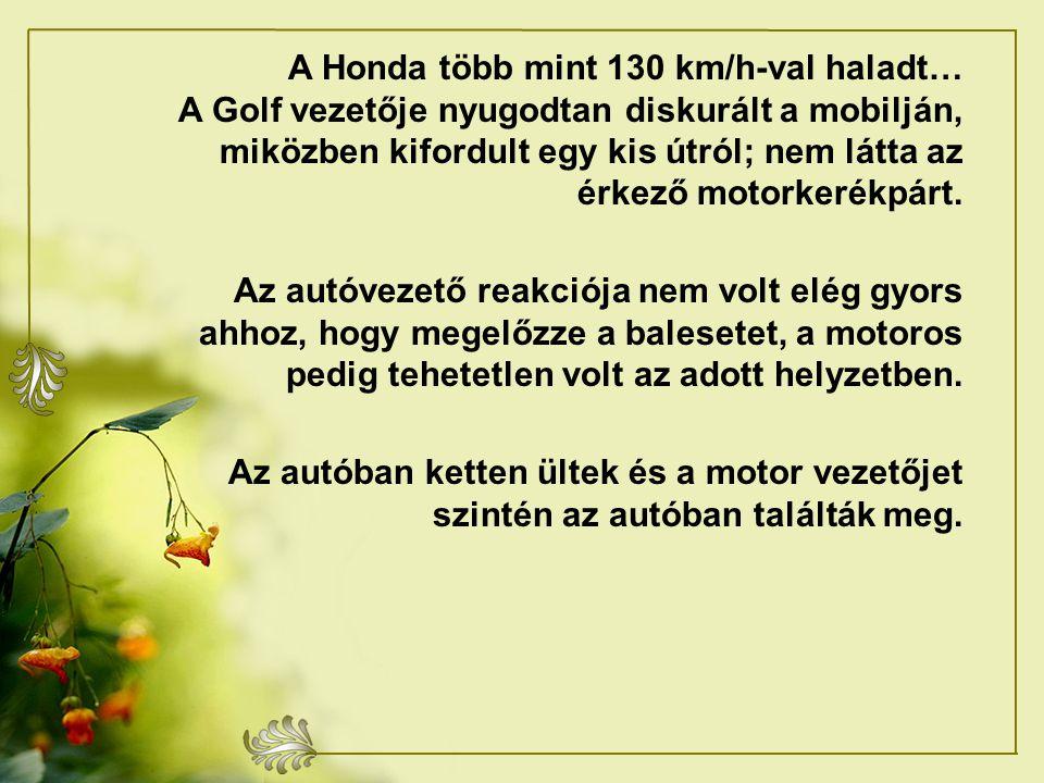 A Honda több mint 130 km/h-val haladt… A Golf vezetője nyugodtan diskurált a mobilján, miközben kifordult egy kis útról; nem látta az érkező motorkerékpárt.