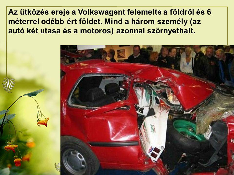 Az ütközés ereje a Volkswagent felemelte a földről és 6 méterrel odébb ért földet.