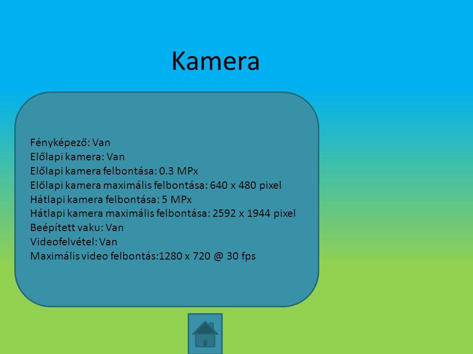 Kamera Fényképező: Van Előlapi kamera: Van Előlapi kamera felbontása: 0.3 MPx Előlapi kamera maximális felbontása: 640 x 480 pixel Hátlapi kamera felb