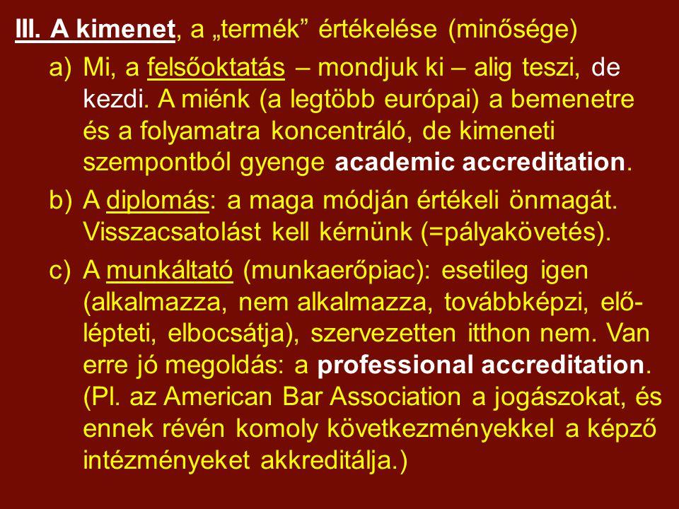 """III. A kimenet, a """"termék"""" értékelése (minősége) a)Mi, a felsőoktatás – mondjuk ki – alig teszi, de kezdi. A miénk (a legtöbb európai) a bemenetre és"""