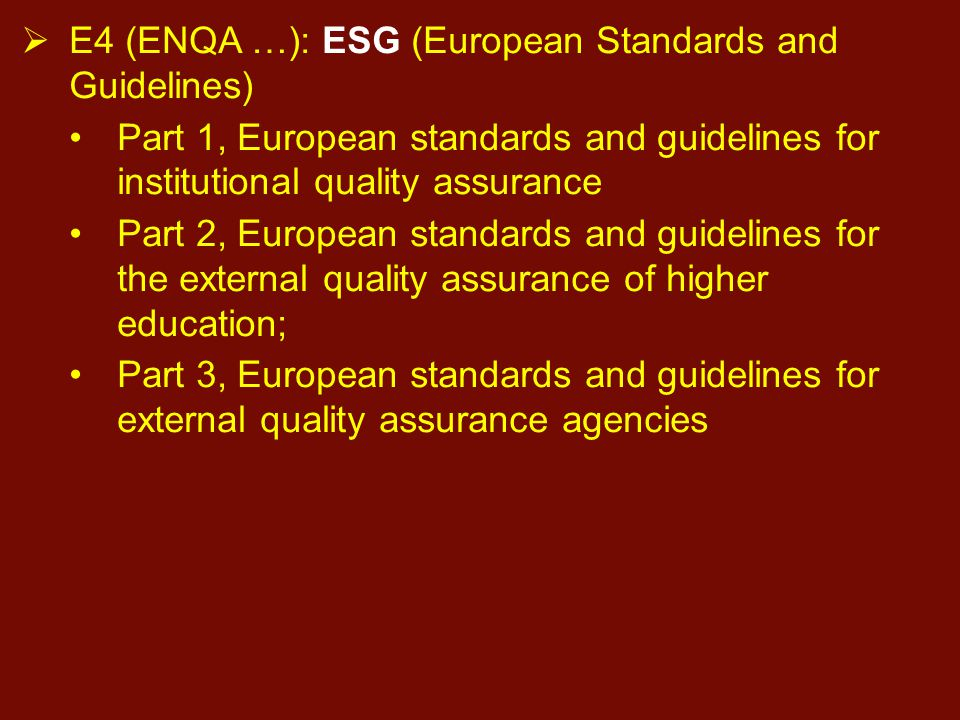  E4 (ENQA …): ESG (European Standards and Guidelines) Part 1, European standards and guidelines for institutional quality assurance Part 2, European standards and guidelines for the external quality assurance of higher education; Part 3, European standards and guidelines for external quality assurance agencies