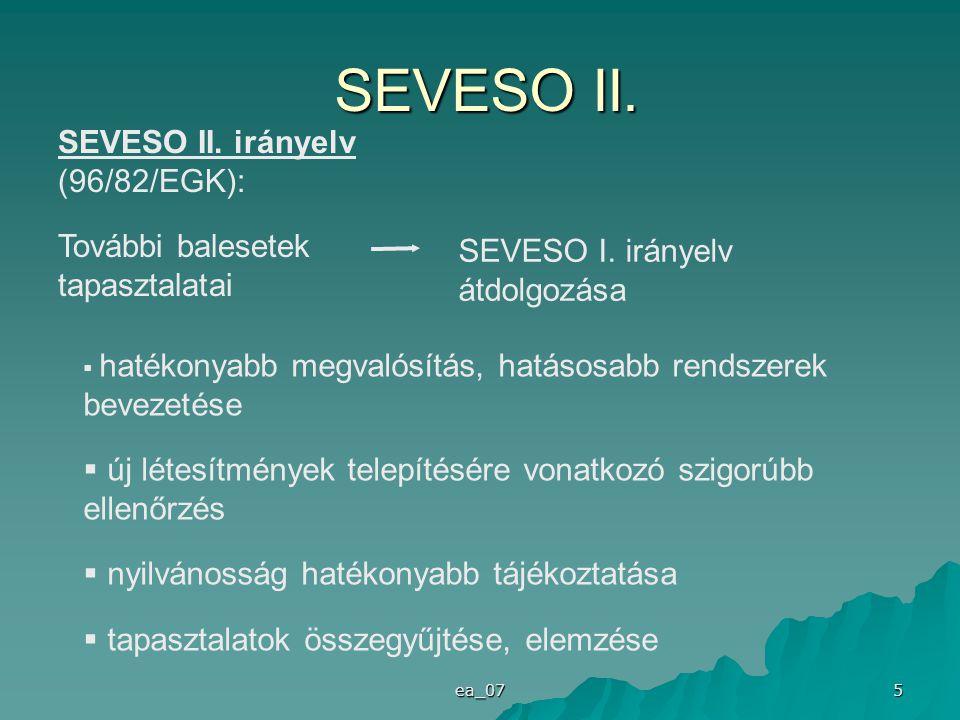 ea_07 5 SEVESO II. irányelv (96/82/EGK): További balesetek tapasztalatai SEVESO I. irányelv átdolgozása  hatékonyabb megvalósítás, hatásosabb rendsze