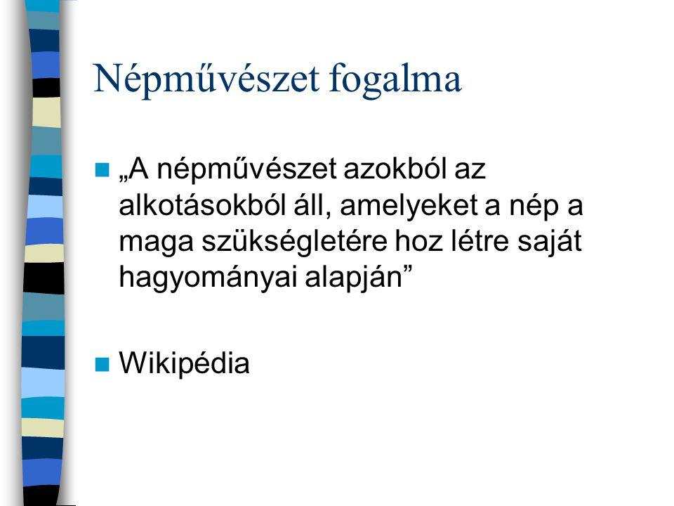 """Népművészet fogalma """"A népművészet azokból az alkotásokból áll, amelyeket a nép a maga szükségletére hoz létre saját hagyományai alapján"""" Wikipédia"""