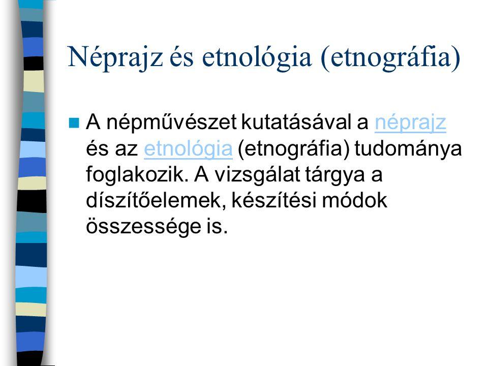 Néprajz és etnológia (etnográfia) A népművészet kutatásával a néprajz és az etnológia (etnográfia) tudománya foglakozik. A vizsgálat tárgya a díszítőe