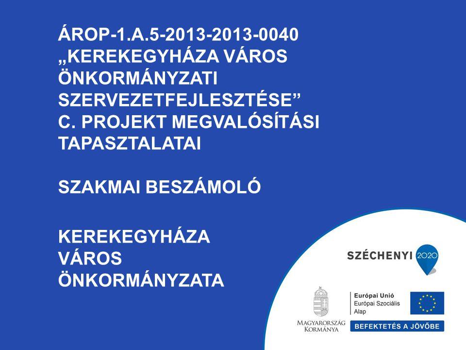 """ÁROP-1.A.5-2013-2013-0040 """"KEREKEGYHÁZA VÁROS ÖNKORMÁNYZATI SZERVEZETFEJLESZTÉSE"""" C. PROJEKT MEGVALÓSÍTÁSI TAPASZTALATAI SZAKMAI BESZÁMOLÓ KEREKEGYHÁZ"""