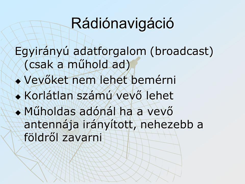 Rádiónavigáció Egyirányú adatforgalom (broadcast) (csak a műhold ad)  Vevőket nem lehet bemérni  Korlátlan számú vevő lehet  Műholdas adónál ha a vevő antennája irányított, nehezebb a földről zavarni