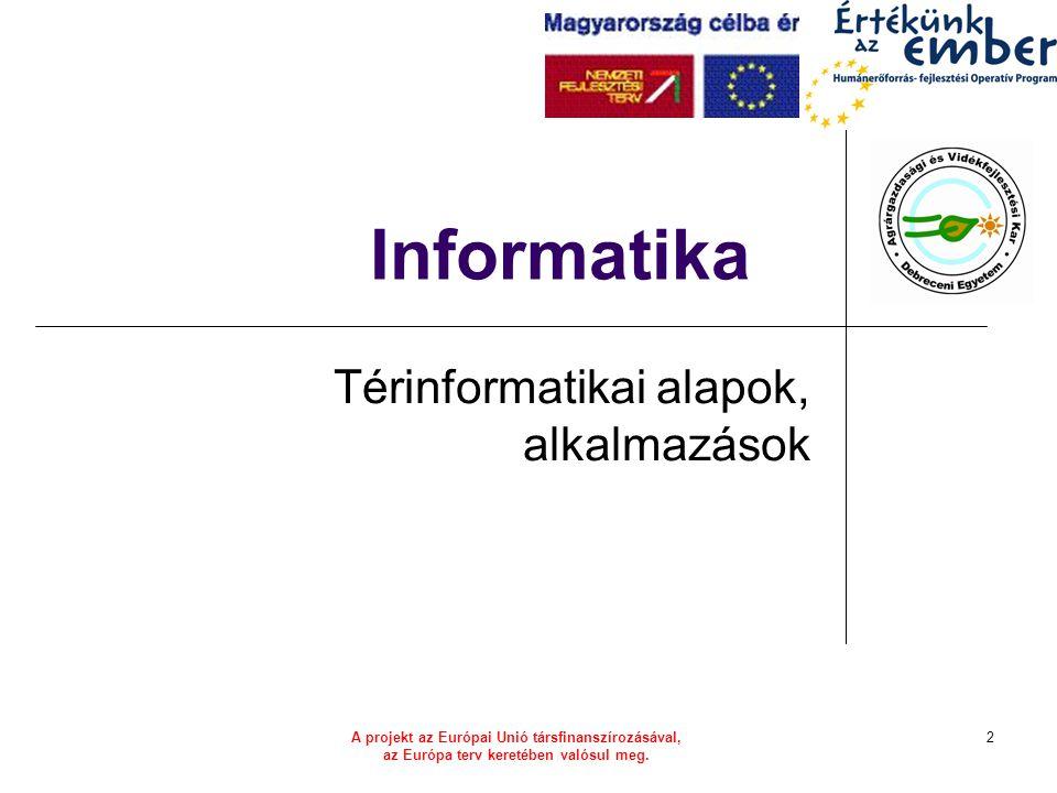 A projekt az Európai Unió társfinanszírozásával, az Európa terv keretében valósul meg. 2 Informatika Térinformatikai alapok, alkalmazások