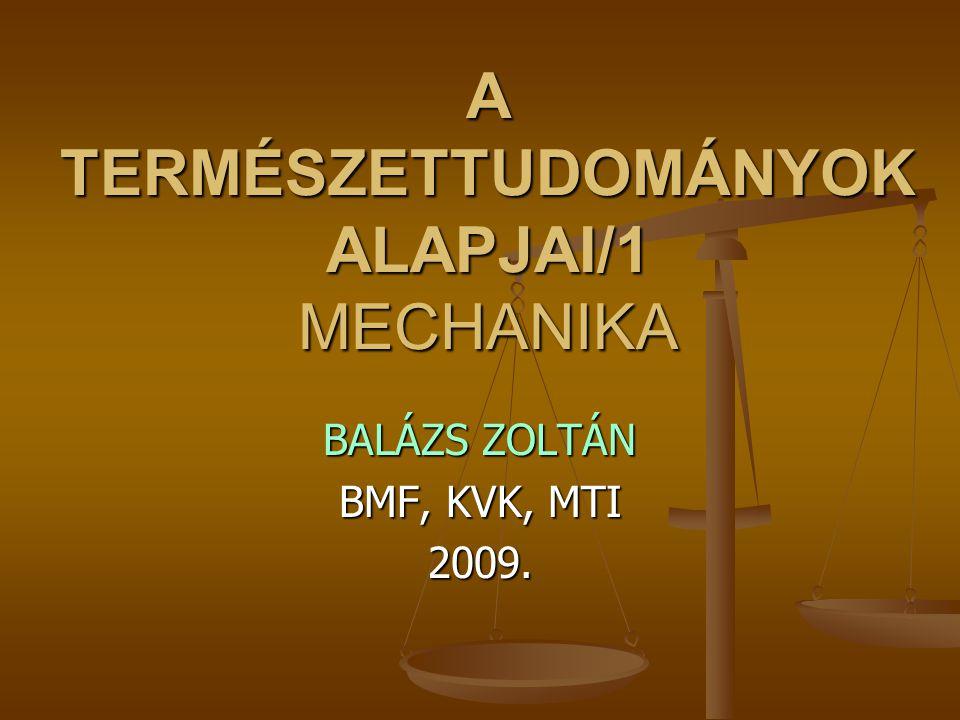 A TERMÉSZETTUDOMÁNYOK ALAPJAI/1 MECHANIKA BALÁZS ZOLTÁN BMF, KVK, MTI 2009.