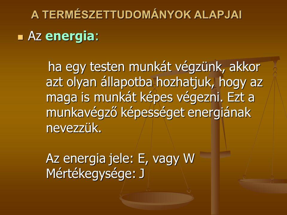 A TERMÉSZETTUDOMÁNYOK ALAPJAI Az energia: ha egy testen munkát végzünk, akkor azt olyan állapotba hozhatjuk, hogy az maga is munkát képes végezni. Ezt