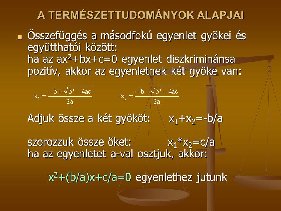 A TERMÉSZETTUDOMÁNYOK ALAPJAI Összefüggés a másodfokú egyenlet gyökei és együtthatói között: ha az ax 2 +bx+c=0 egyenlet diszkriminánsa pozitív, akkor